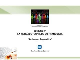 """UNIDAD IV LA MERCADOTECNIA DE SU FRANQUICIA """"La Imagen Corporativa"""" M.A. Omar Santos Guerrero"""