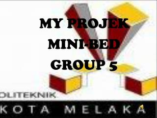 MY PROJEK   MINI-BED GROUP 5