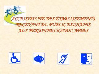 ACCESSIBILITE DES  TABLISSEMENTS  RECEVANT DU PUBLIC EXISTANTS AUX PERSONNES HANDICAPEES