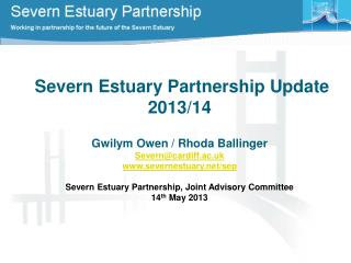 Severn Estuary Partnership  Update 2013/14 Gwilym Owen / Rhoda Ballinger Severn@cardiff.ac.uk