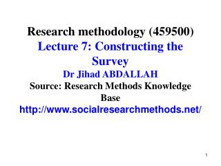 Research methodology 459500 Lecture 7: Constructing the Survey Dr Jihad ABDALLAH Source: Research Methods Knowledge Base