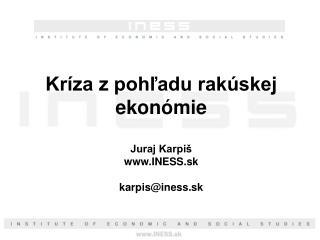 Kríza z pohľadu rakúskej ekonómie Juraj Karpiš INESS.sk karpis@iness.sk