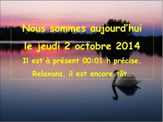 Nous sommes aujourd'hui le  jeudi 2 octobre 2014 Il est à présent  00:01  h précise.