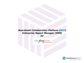 Boardwalk Collaboration Platform ( BCP ) Enterprise Report Manager (ERM) for