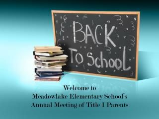 Welcome to  Meadowlake  Elementary School's Annual Meeting of Title I Parents