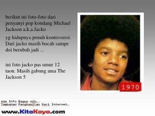 berikut ini foto-foto dari penyanyi pop kondang Michael Jackson a.k.a Jacko