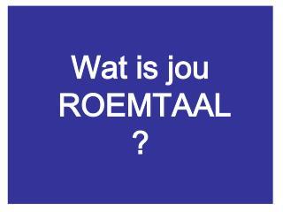 Wat is jou  ROEMTAAL ?