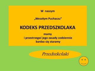 """W  naszym   """"Wesołym Puchaczu"""" KODEKS PRZEDSZKOLAKA mamy  i przestrzegać jego zasady codziennie"""