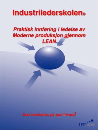 Industrilederskolen   Praktisk innf ring i ledelse av  Moderne produksjon gjennom LEAN            God verdistr m gir god