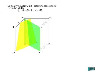 Je d�na krychle  ABCDEFGH.  Rozhodn?te, zda jsou kolm� roviny  ALK  a  BDH.