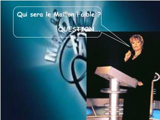 Qui sera le Maillon Faible ? QUESTION….