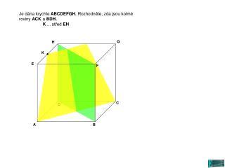 Je dána krychle  ABCDEFGH.  Rozhodněte, zda jsou kolmé roviny  ACK  a  BDH.  K  ... střed  EH