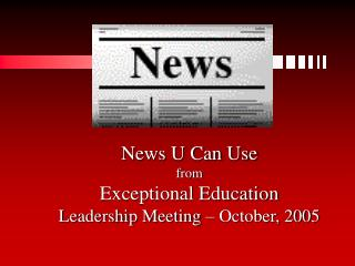 News U Can Use from Exceptional Education Leadership Meeting – October, 2005