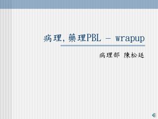 病理 , 藥理 PBL  –  wrapup