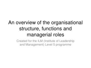 An overview of the organisational structure, functions and managerial roles