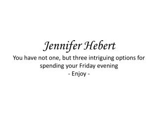 Jennifer Hebert You have not one, but three intriguing options for spending your Friday evening