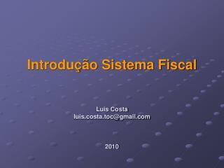 Introdução Sistema Fiscal Luis Costa luis.costa.toc@gmail 2010