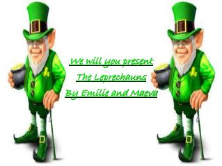 We will you present The Leprechauns By Emilie and Maeva