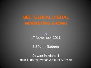 BEST GLOBAL DIGITAL MARKETING SHOW!  17 November 2011 8.30am - 5.00pm Dewan Perdana  1