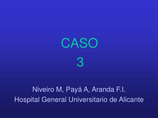 CASO 3 Niveiro M, Payá A, Aranda F.I. Hospital General Universitario de Alicante