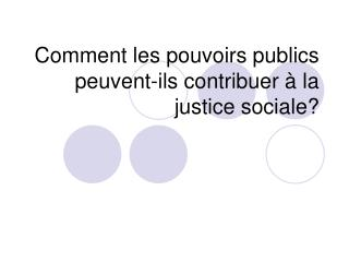 Comment les pouvoirs publics peuvent-ils contribuer à la justice sociale?