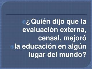 ¿Quién dijo que la evaluación externa, censal, mejoró  la educación en algún lugar del mundo?