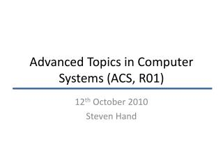 Advanced Topics in Computer Systems (ACS, R01)
