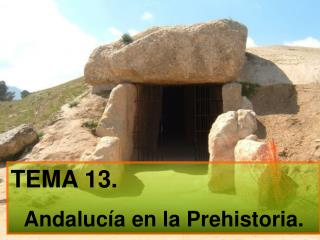 TEMA  13. Andalucía en la Prehistoria.