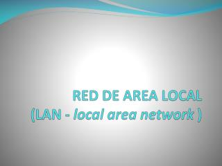 RED DE AREA LOCAL (LAN -  local  area network  )