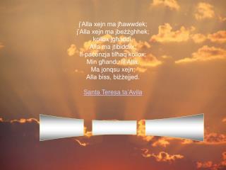 j 'Alla xejn ma  jħawwdek ; j 'Alla xejn ma  jbeżżghhek ; kollox jgħaddi ; Alla ma jtibiddilx ;