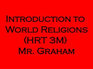 Introduction to  World Religions (HRT 3M)  Mr. Graham