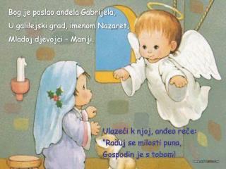 Bog je poslao anđela Gabrijela, U galilejski grad, imenom Nazaret ,  Ml a doj djevojci – Mariji .