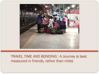 TRAVEL TIME AND BONDING :  A Journey is best measured in friends, rather than miles