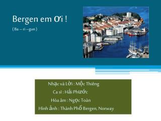 Bergen em  ơ i ! ( Ba – ri –gun )