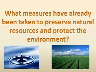 What measures have already been taken to preserve natural resources and protect the environment ?