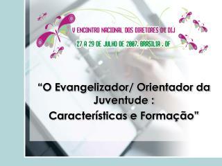 """""""O Evangelizador/ Orientador da Juventude : Características e Formação"""""""