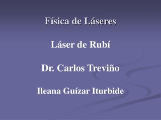 Física de Láseres Láser de Rubí Dr. Carlos Treviño Ileana Guízar Iturbide