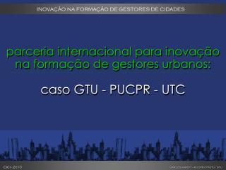 parceria internacional para inovação na formação de gestores urbanos: caso GTU - PUCPR - UTC