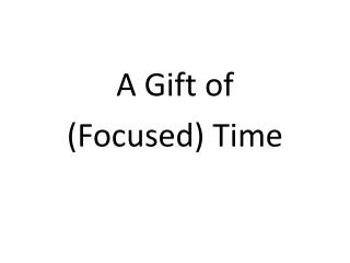 A Gift of  (Focused) Time
