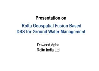 Presentation on  Rolta Geospatial Fusion Based DSS for Ground Water Management