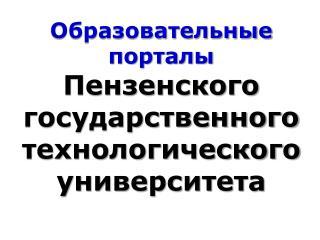 Образовательные порталы Пензенского государственного технологического университета