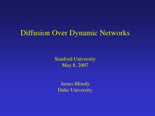 Diffusion Over Dynamic Networks   Stanford University May 8, 2007   James Moody Duke University