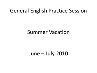 General English Practice Session Summer Vacation June – July 2010