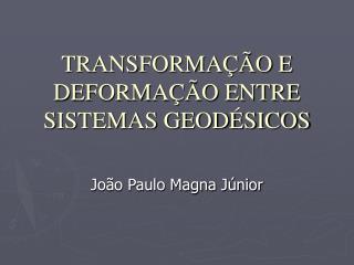 TRANSFORMAÇÃO E DEFORMAÇÃO ENTRE SISTEMAS GEODÉSICOS