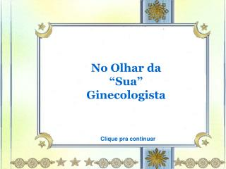 """No Olhar da """"Sua"""" Ginecologista"""