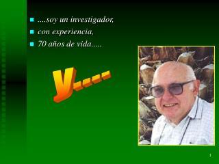 ....soy un investigador, con experiencia, 70 años de vida.....