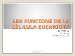 LES FUNCIONS DE LA CÈL·LULA EUCARIOTA