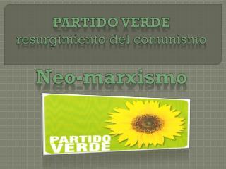 PARTIDO VERDE resurgimiento del comunismo Neo-marxismo