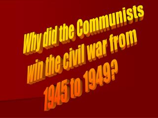Why did the Communists  win the civil war from  1945 to 1949?