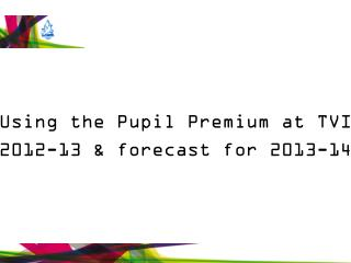 Using the Pupil Premium at TVI 2012-13 & forecast for 2013-14